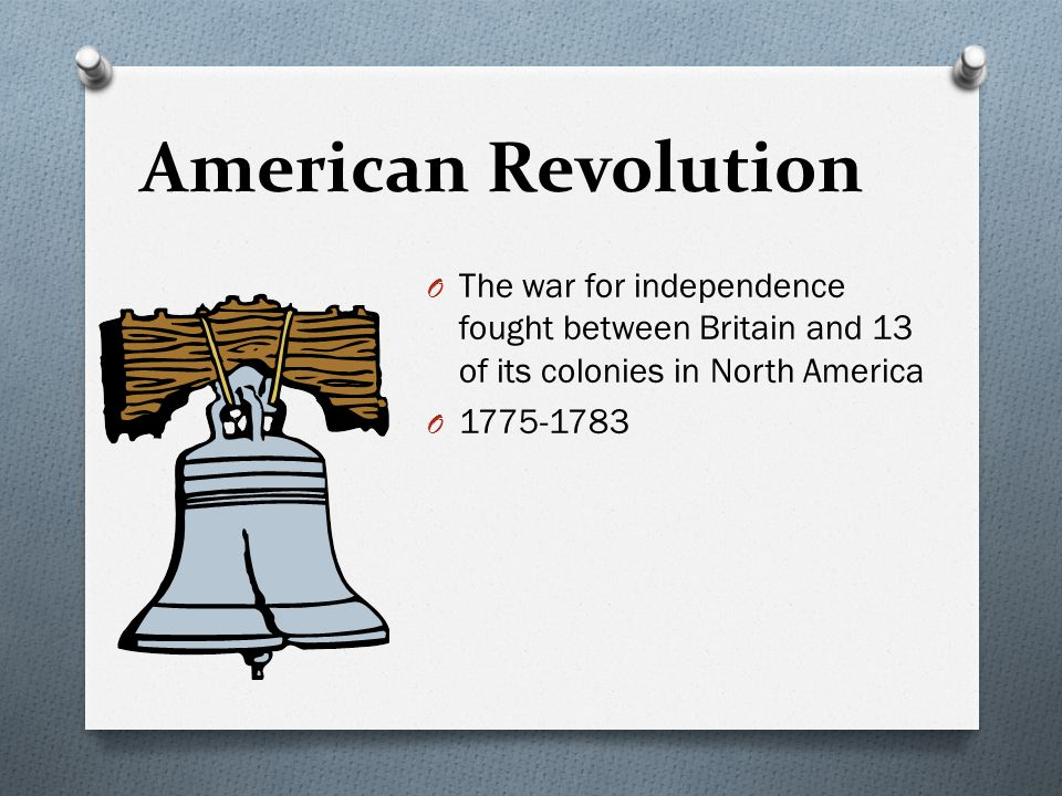 American Revolution The war for independence fought between Britain and 13 of its colonies in North America.