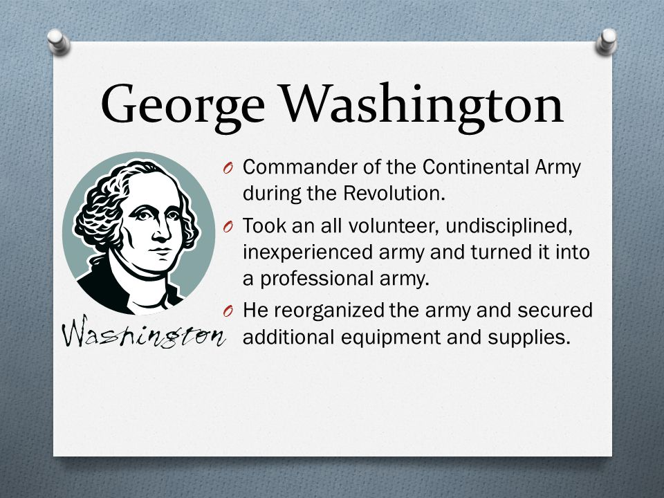 George Washington Commander of the Continental Army during the Revolution.