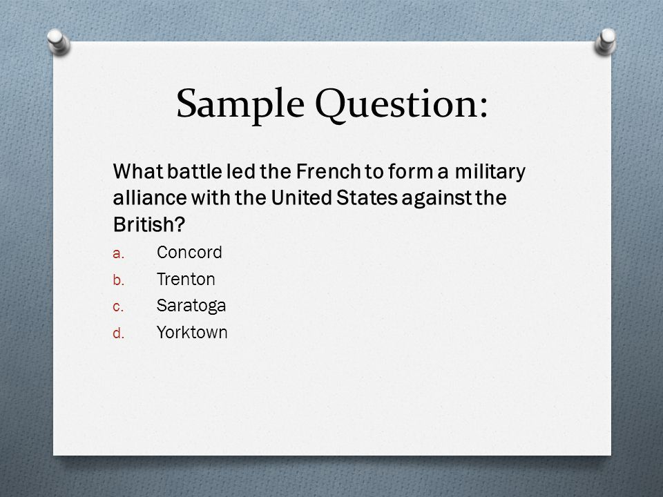 Sample Question: What battle led the French to form a military alliance with the United States against the British