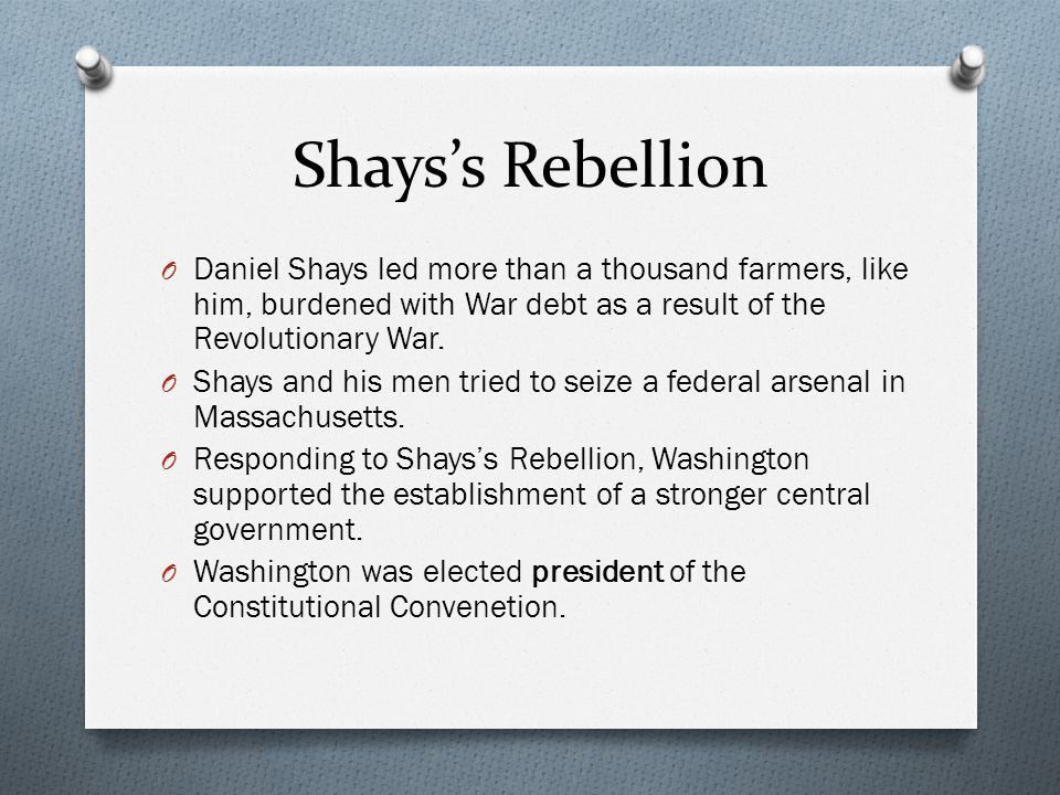 Shays's Rebellion Daniel Shays led more than a thousand farmers, like him, burdened with War debt as a result of the Revolutionary War.