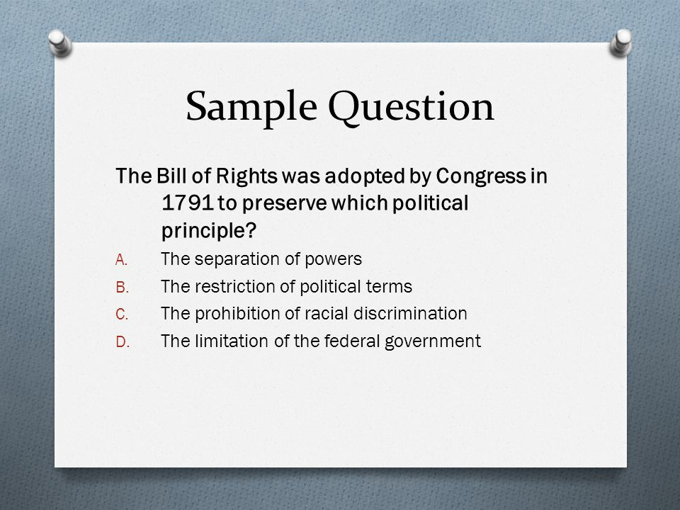 Sample Question The Bill of Rights was adopted by Congress in 1791 to preserve which political principle
