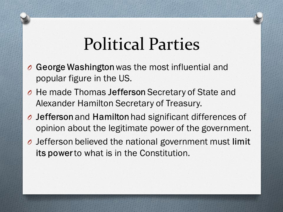 Political Parties George Washington was the most influential and popular figure in the US.