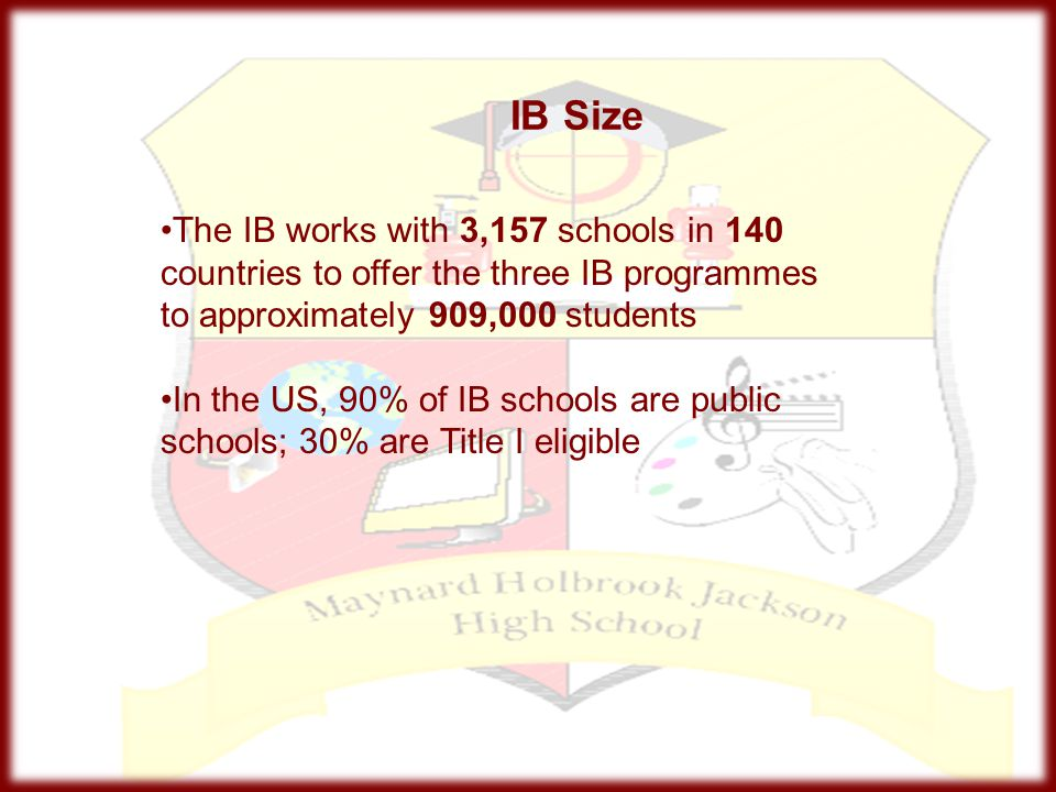 IB Size The IB works with 3,157 schools in 140 countries to offer the three IB programmes to approximately 909,000 students.