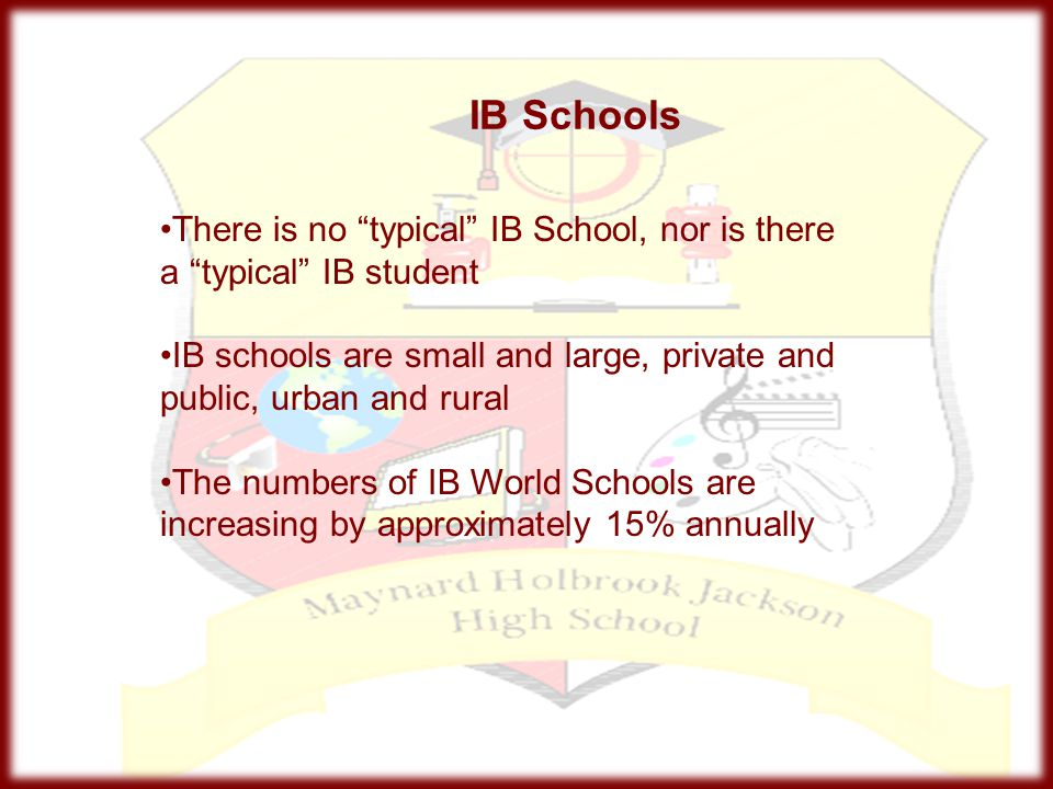 IB Schools There is no typical IB School, nor is there a typical IB student. IB schools are small and large, private and public, urban and rural.