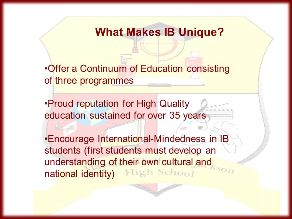 What Makes IB Unique Offer a Continuum of Education consisting of three programmes.