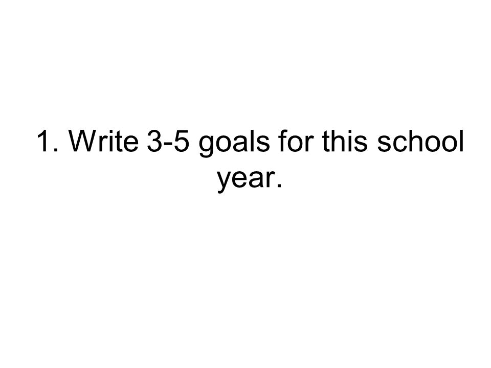 1. Write 3-5 goals for this school year.