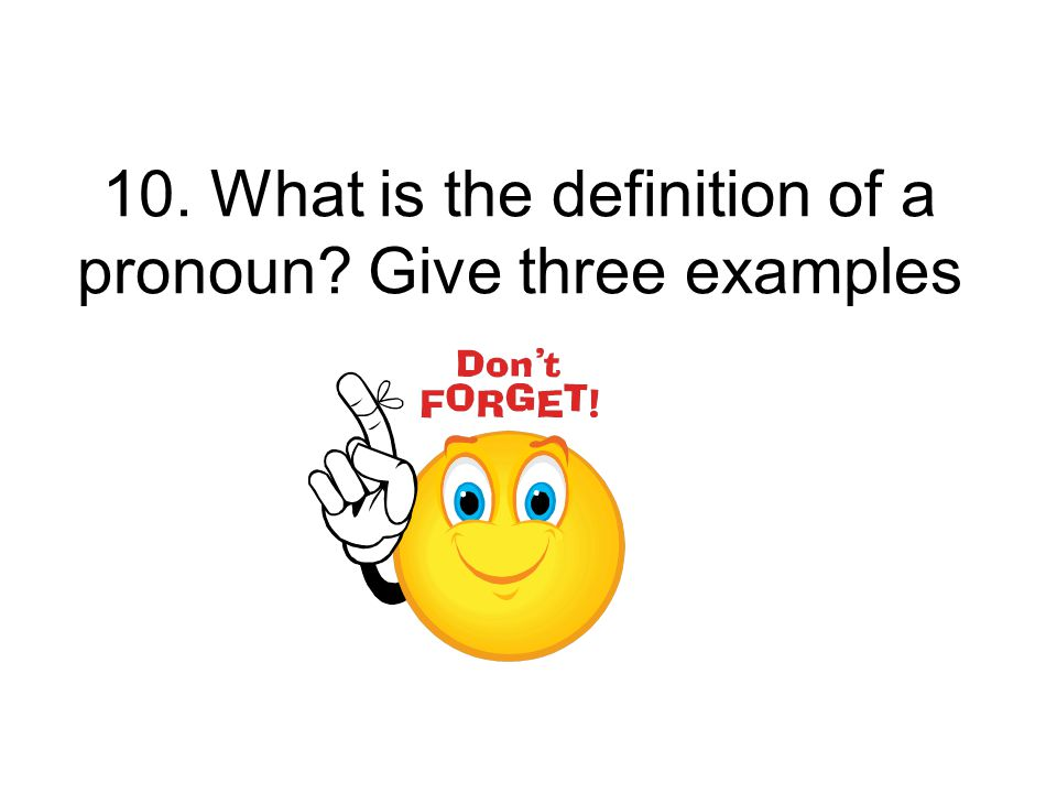 10. What is the definition of a pronoun Give three examples