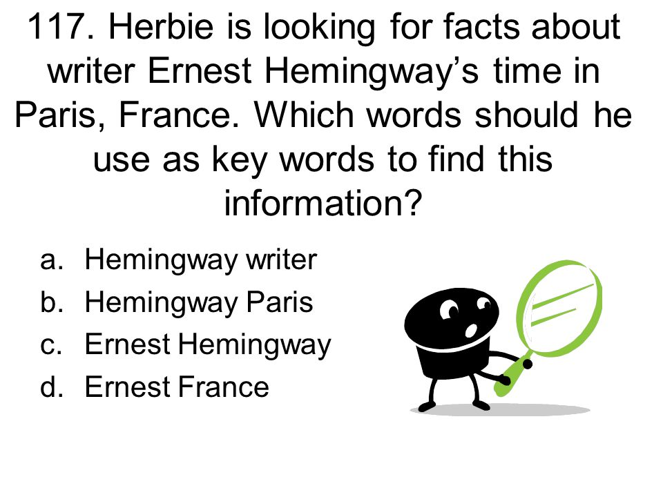 117. Herbie is looking for facts about writer Ernest Hemingway's time in Paris, France. Which words should he use as key words to find this information