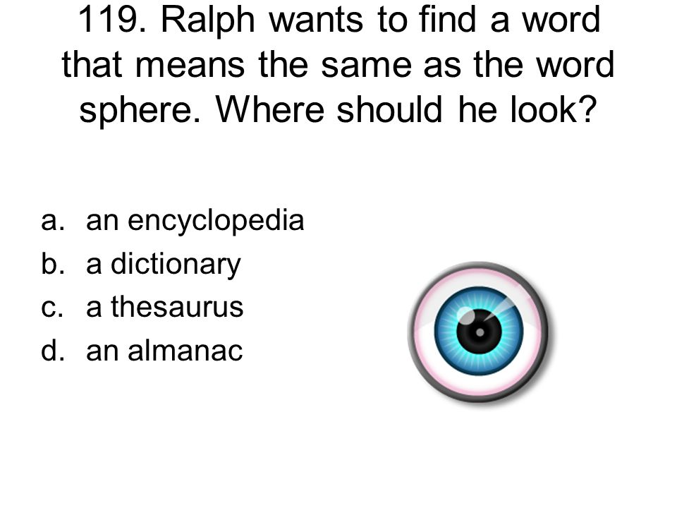 119. Ralph wants to find a word that means the same as the word sphere