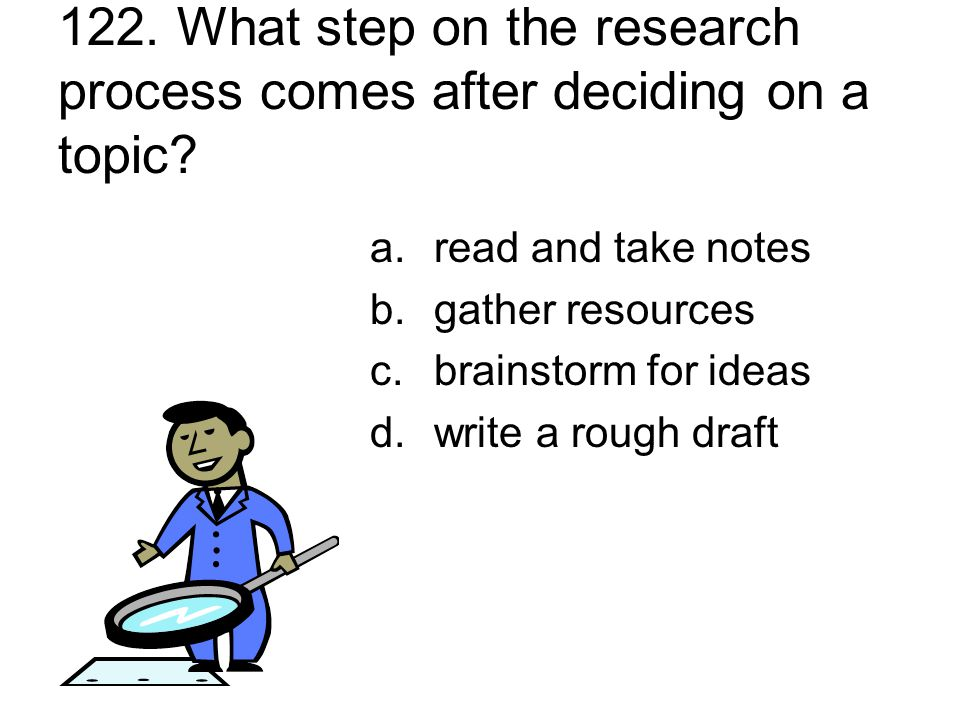 122. What step on the research process comes after deciding on a topic