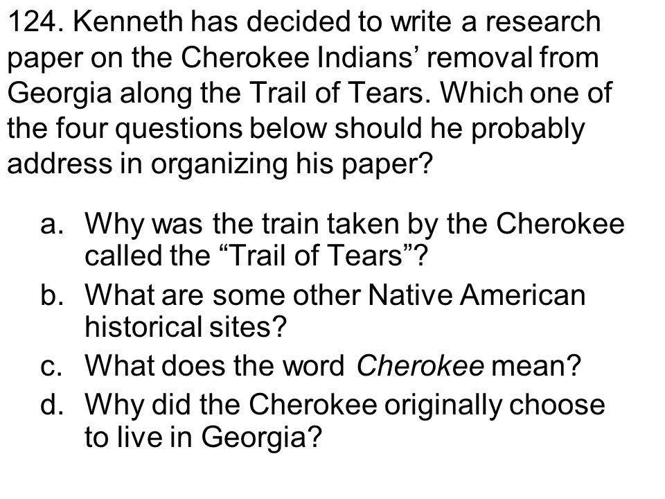 124. Kenneth has decided to write a research paper on the Cherokee Indians' removal from Georgia along the Trail of Tears. Which one of the four questions below should he probably address in organizing his paper