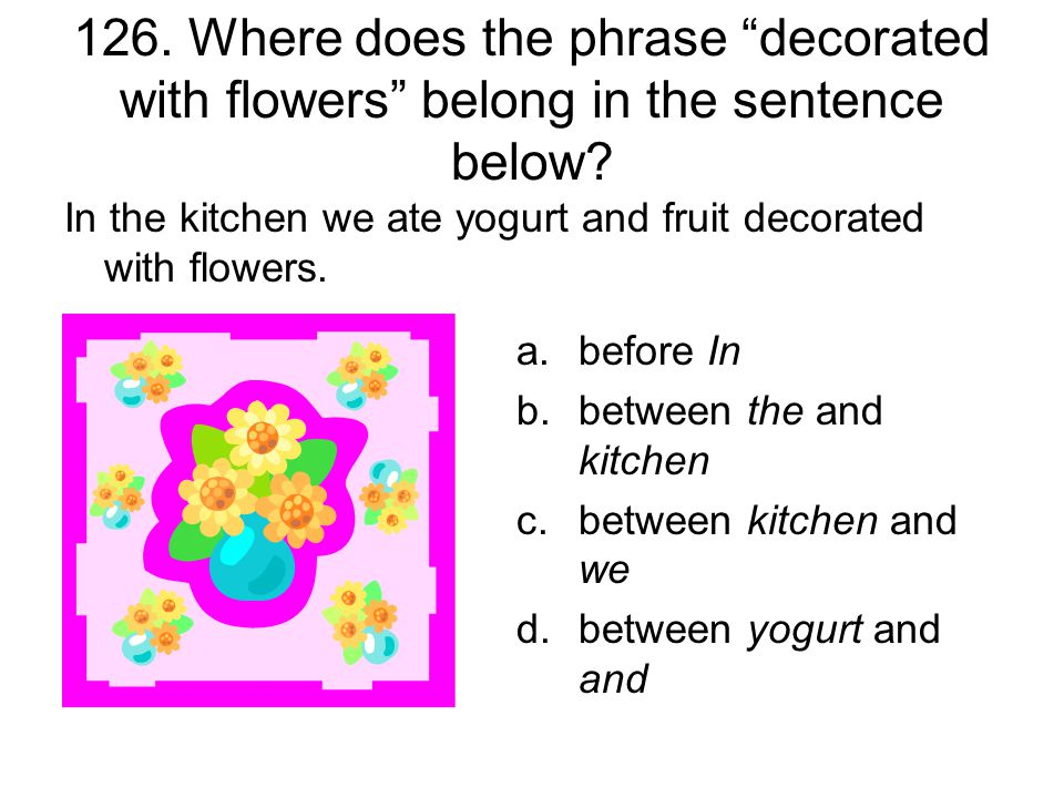 126. Where does the phrase decorated with flowers belong in the sentence below