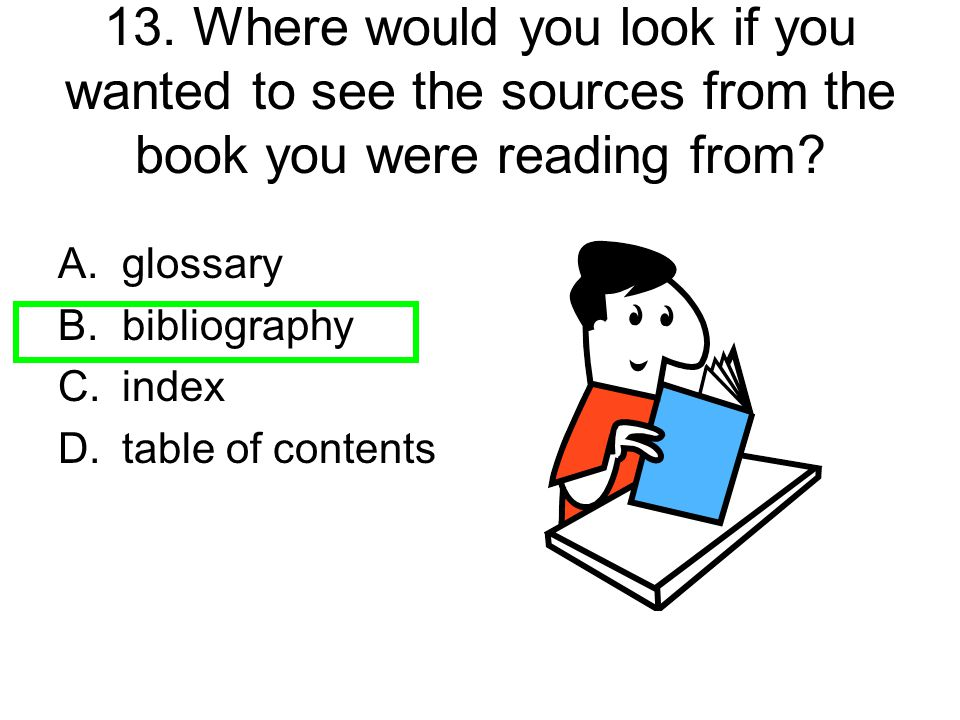 13. Where would you look if you wanted to see the sources from the book you were reading from