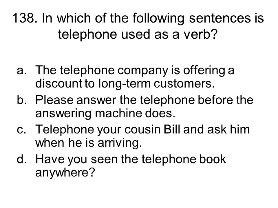 138. In which of the following sentences is telephone used as a verb
