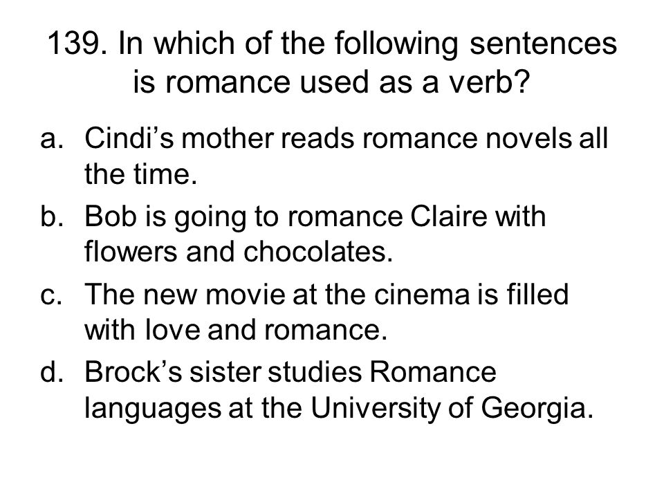 139. In which of the following sentences is romance used as a verb