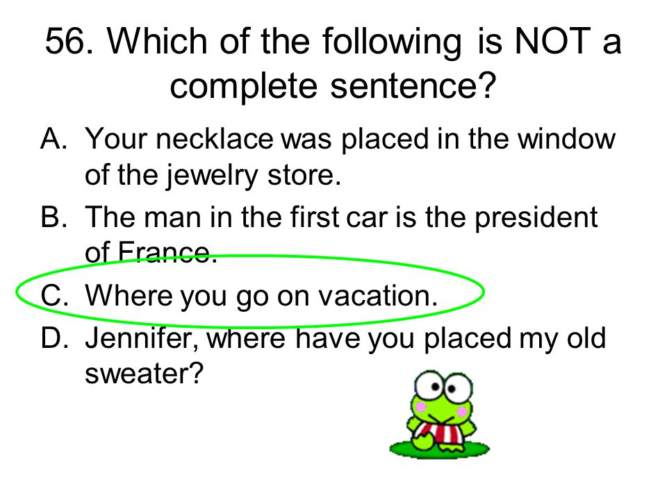 56. Which of the following is NOT a complete sentence