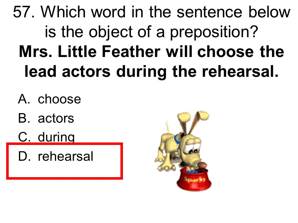 57. Which word in the sentence below is the object of a preposition