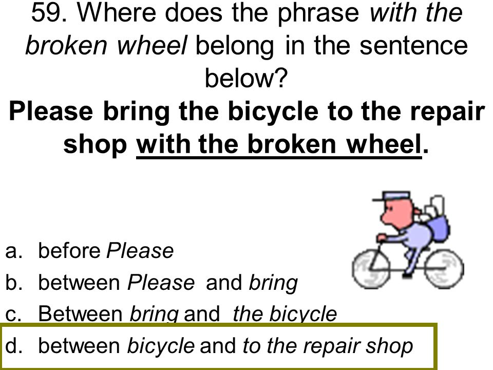 59. Where does the phrase with the broken wheel belong in the sentence below Please bring the bicycle to the repair shop with the broken wheel.