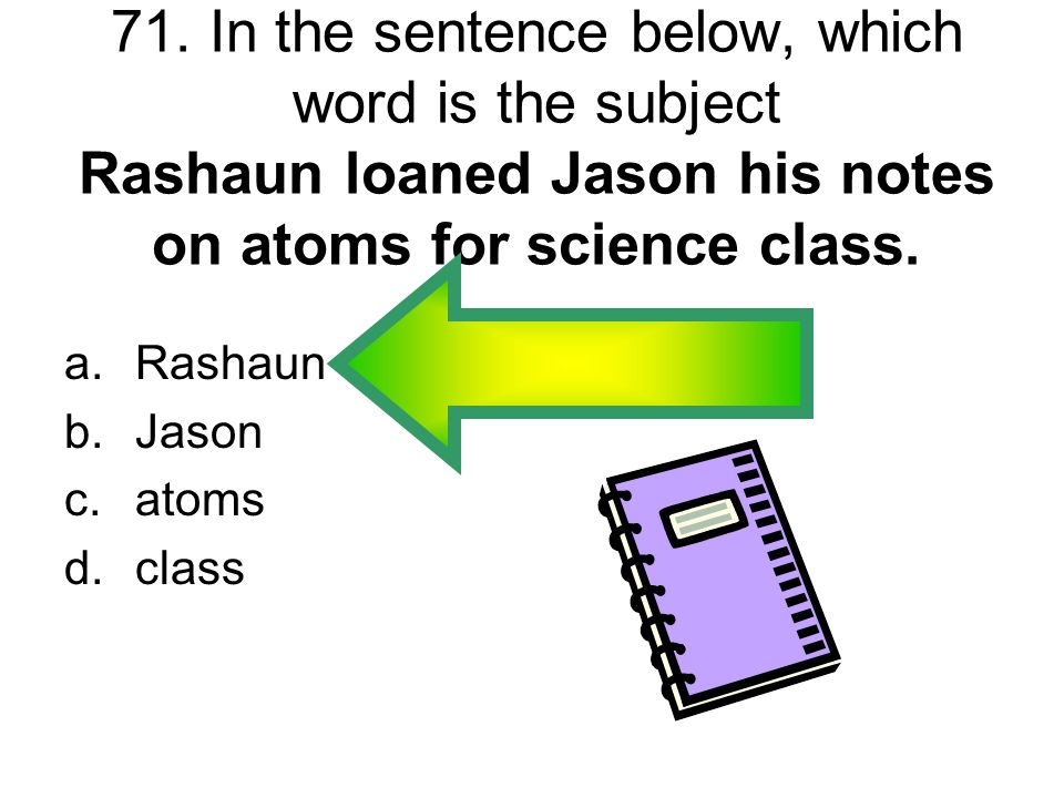 71. In the sentence below, which word is the subject Rashaun loaned Jason his notes on atoms for science class.