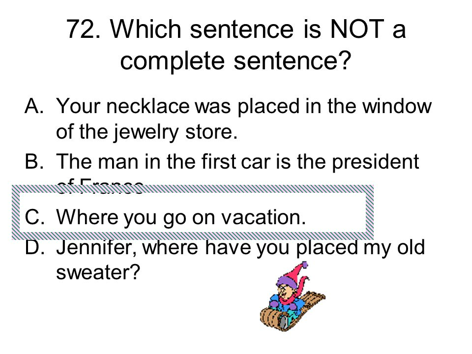 72. Which sentence is NOT a complete sentence