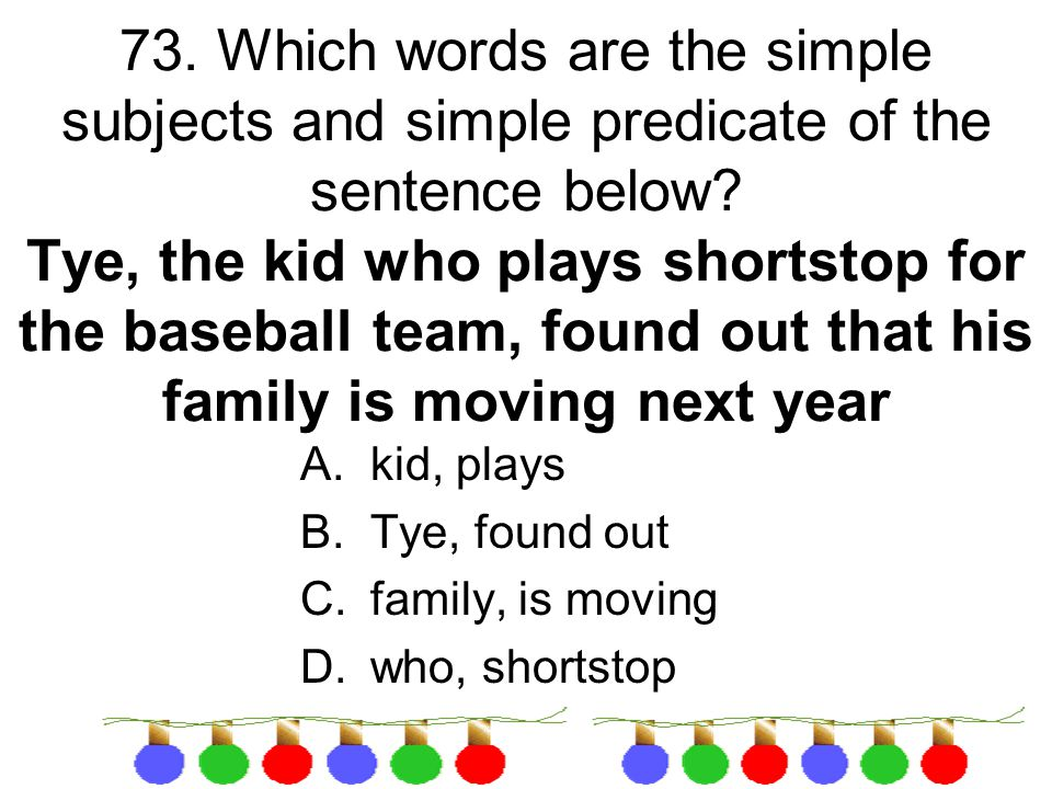 73. Which words are the simple subjects and simple predicate of the sentence below Tye, the kid who plays shortstop for the baseball team, found out that his family is moving next year