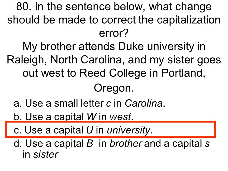 80. In the sentence below, what change should be made to correct the capitalization error My brother attends Duke university in Raleigh, North Carolina, and my sister goes out west to Reed College in Portland, Oregon.