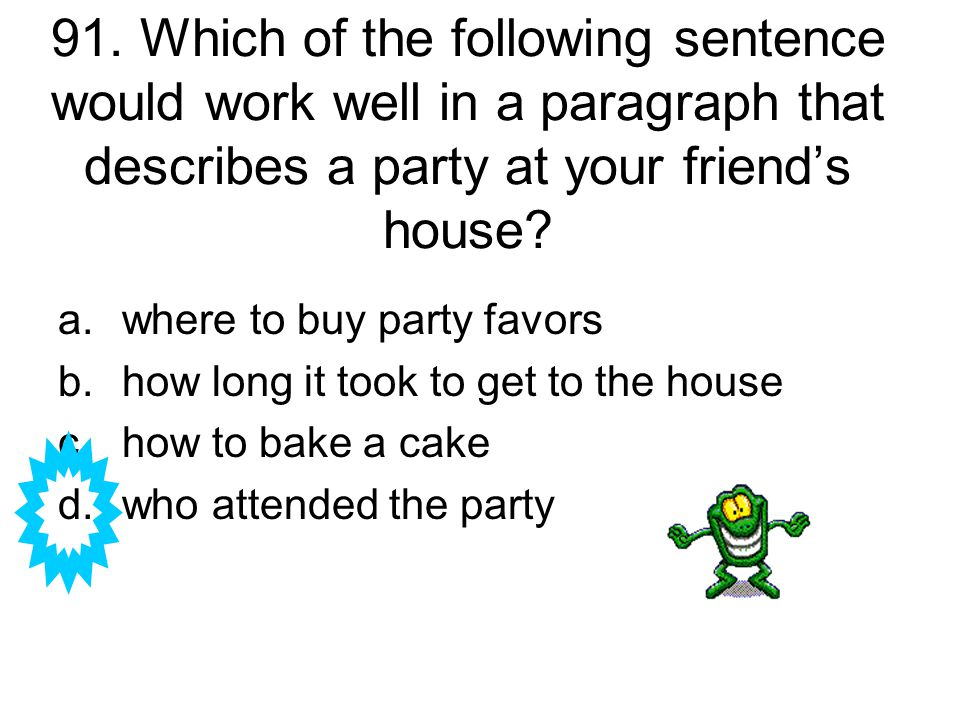 91. Which of the following sentence would work well in a paragraph that describes a party at your friend's house