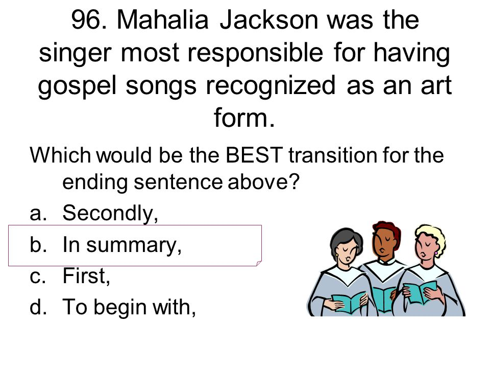 96. Mahalia Jackson was the singer most responsible for having gospel songs recognized as an art form.