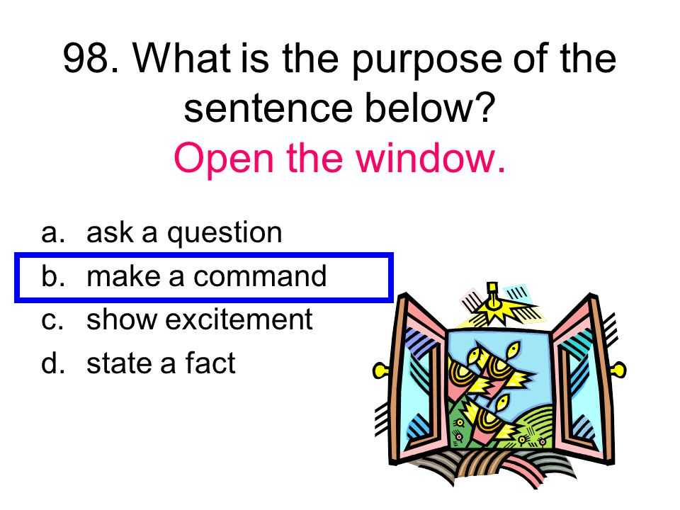98. What is the purpose of the sentence below Open the window.