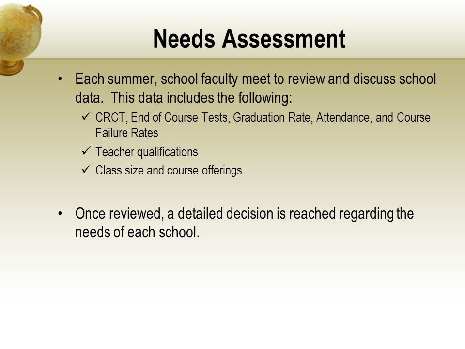 Needs Assessment Each summer, school faculty meet to review and discuss school data. This data includes the following: