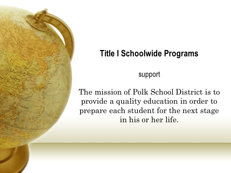 Title I Schoolwide Programs support The mission of Polk School District is to provide a quality education in order to prepare each student for the next stage in his or her life.