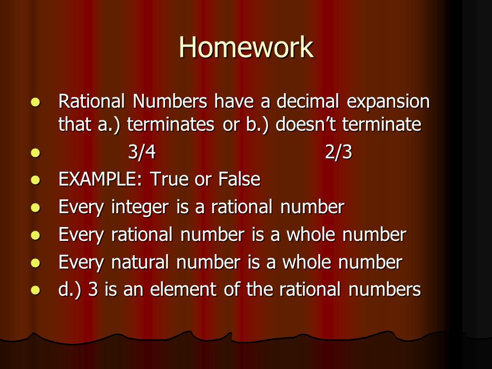 Homework Rational Numbers have a decimal expansion that a.) terminates or b.) doesn't terminate. 3/4 2/3.
