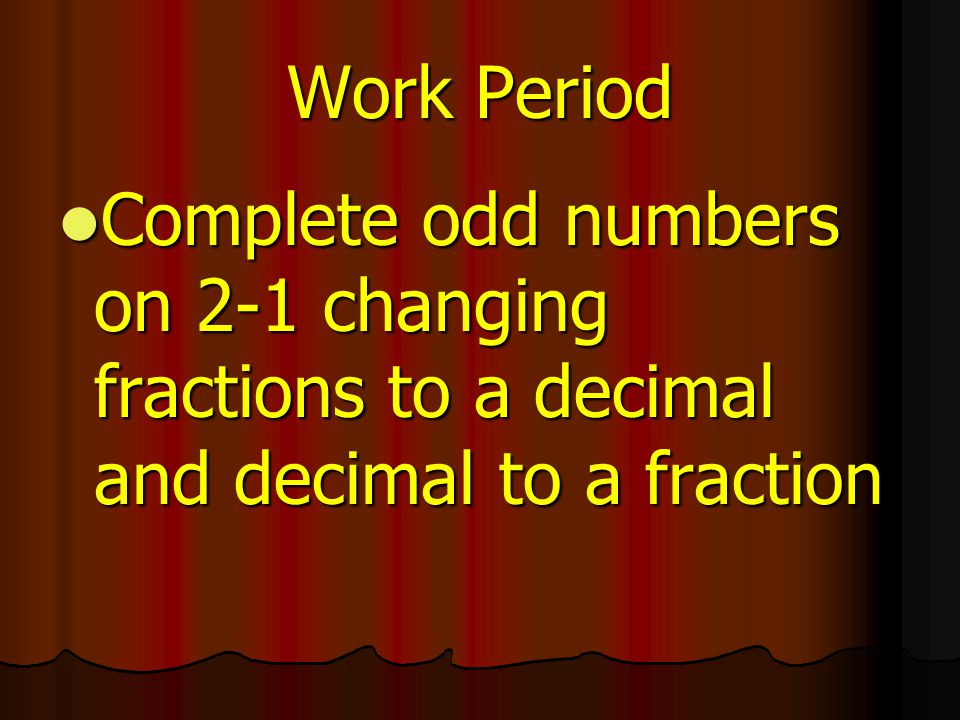 Work Period Complete odd numbers on 2-1 changing fractions to a decimal and decimal to a fraction