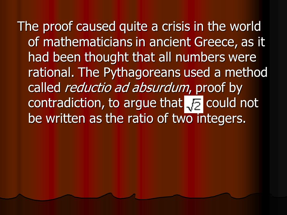 The proof caused quite a crisis in the world of mathematicians in ancient Greece, as it had been thought that all numbers were rational.