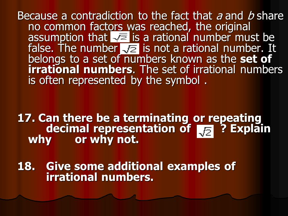 Because a contradiction to the fact that a and b share no common factors was reached, the original assumption that is a rational number must be false. The number is not a rational number. It belongs to a set of numbers known as the set of irrational numbers. The set of irrational numbers is often represented by the symbol .