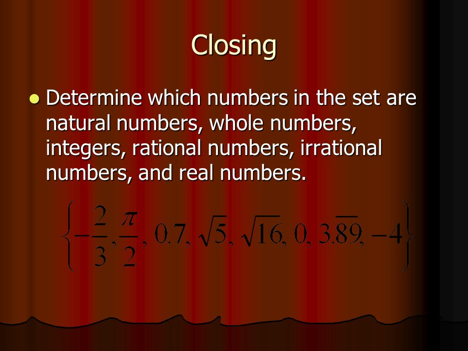 Closing Determine which numbers in the set are natural numbers, whole numbers, integers, rational numbers, irrational numbers, and real numbers.
