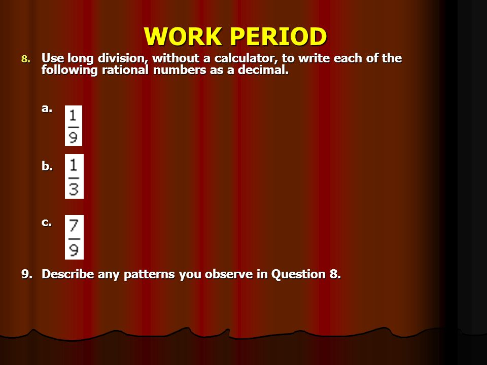 WORK PERIOD Use long division, without a calculator, to write each of the following rational numbers as a decimal.