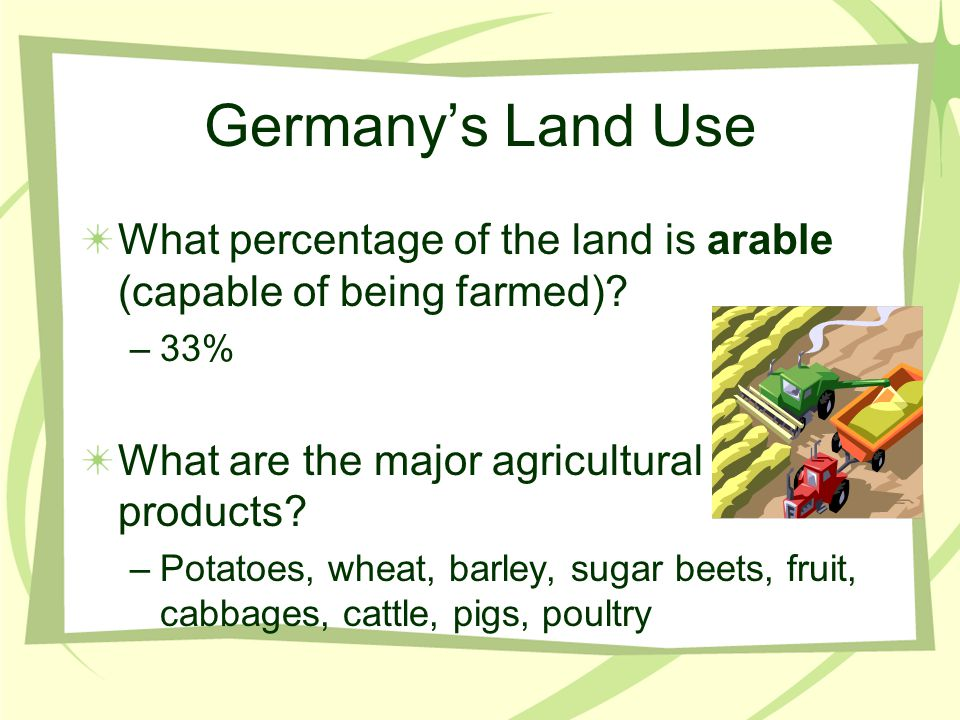 Germany's Land Use What percentage of the land is arable (capable of being farmed) 33% What are the major agricultural products