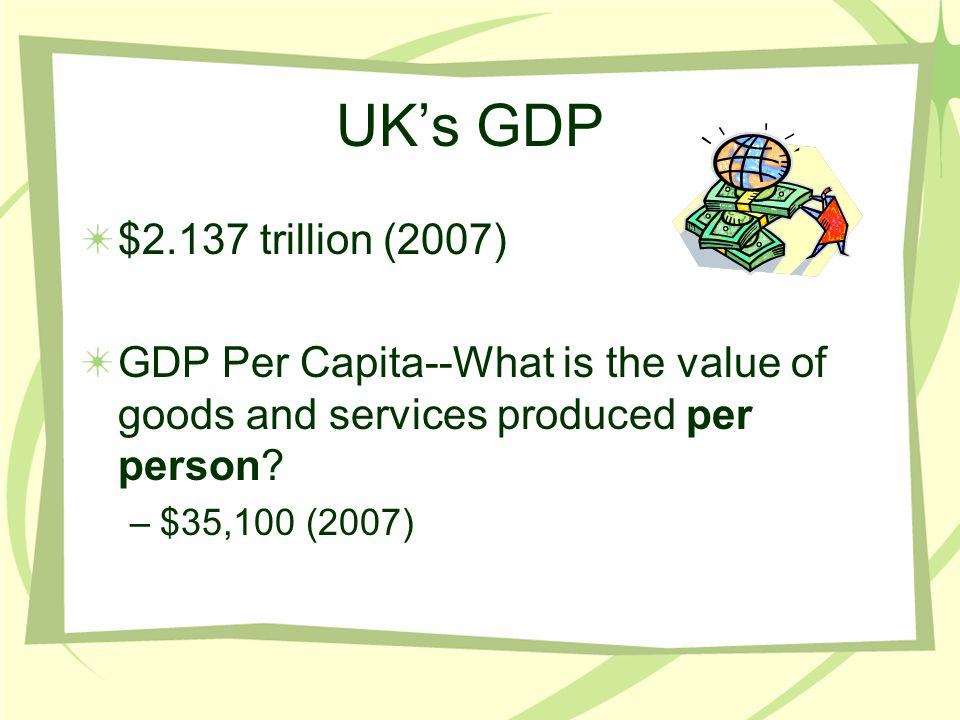 UK's GDP $2.137 trillion (2007) GDP Per Capita--What is the value of goods and services produced per person