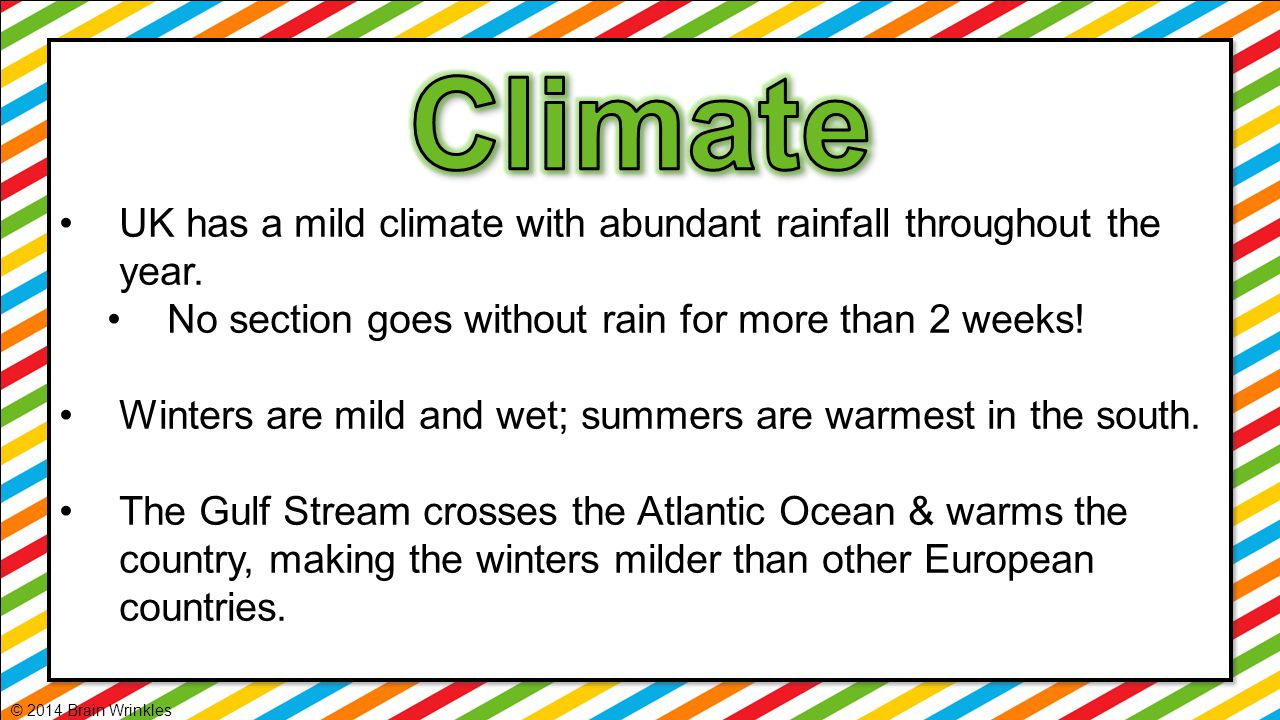 Climate UK has a mild climate with abundant rainfall throughout the year. No section goes without rain for more than 2 weeks!