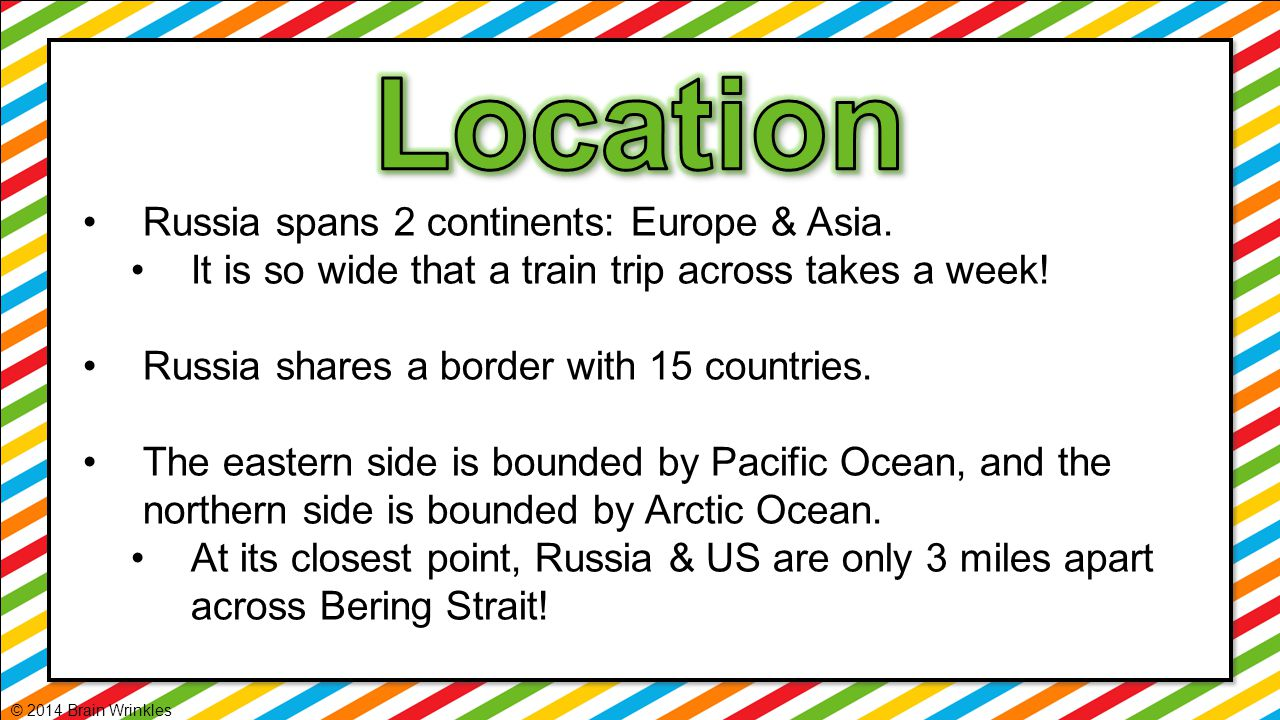 Location Russia spans 2 continents: Europe & Asia.