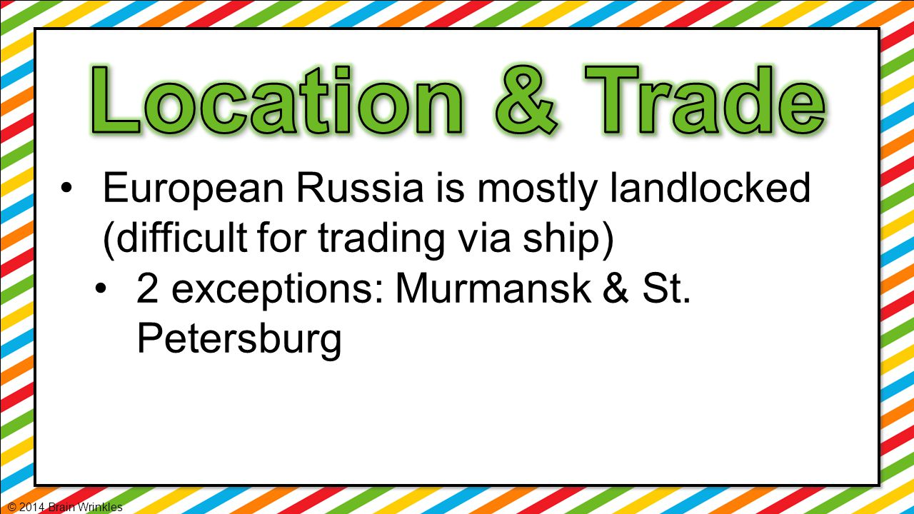 Location & Trade European Russia is mostly landlocked (difficult for trading via ship) 2 exceptions: Murmansk & St. Petersburg.