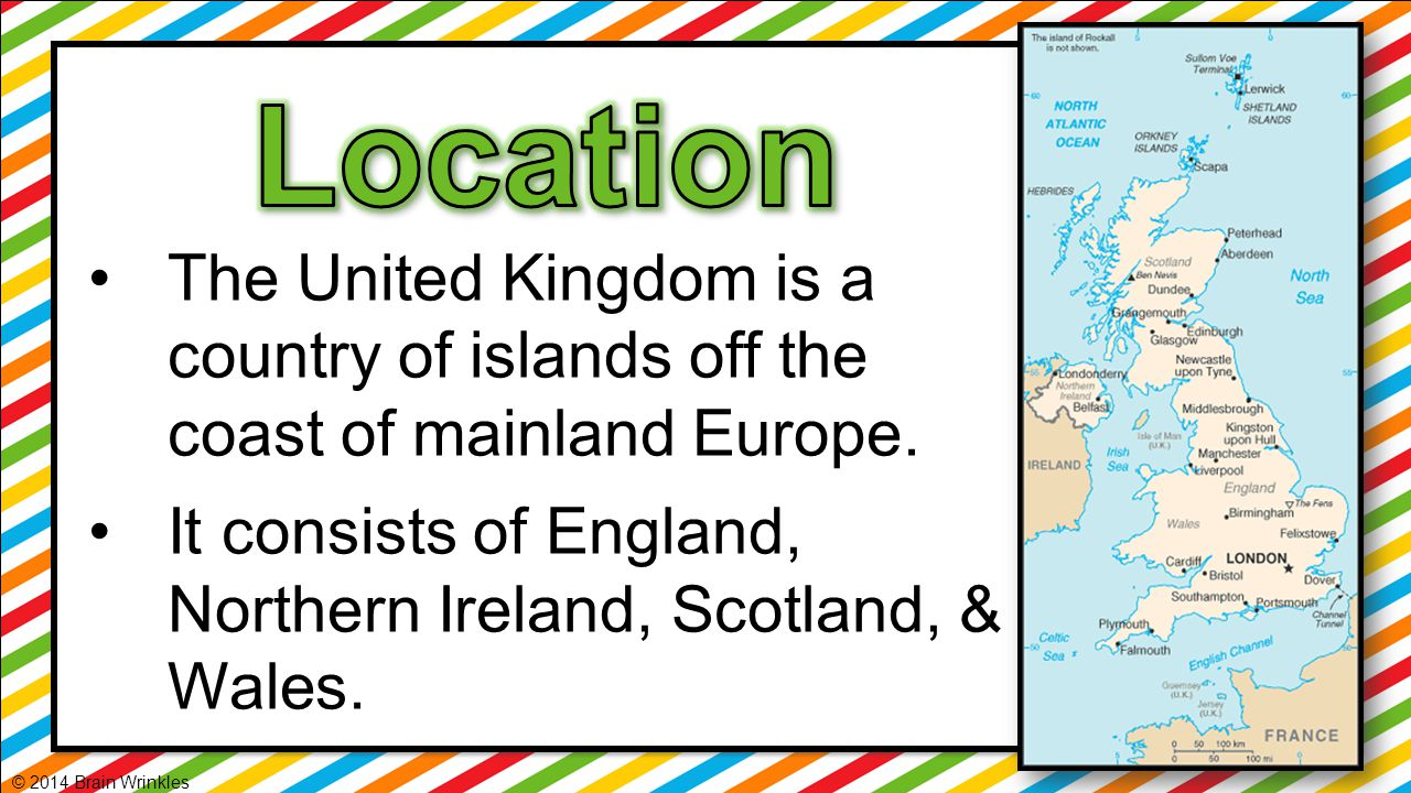 Location The United Kingdom is a country of islands off the coast of mainland Europe. It consists of England, Northern Ireland, Scotland, & Wales.