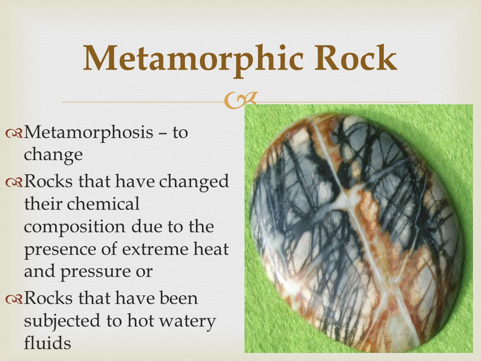 Metamorphic Rock Metamorphosis – to change