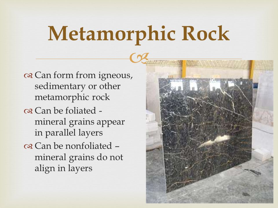 Metamorphic Rock Can form from igneous, sedimentary or other metamorphic rock. Can be foliated - mineral grains appear in parallel layers.