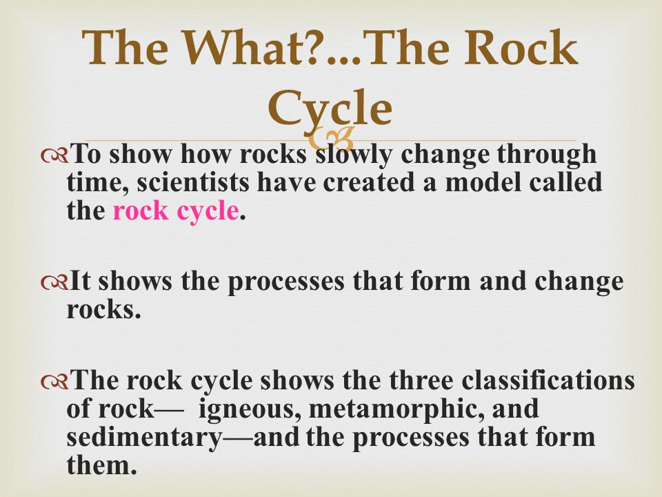 The What ...The Rock Cycle To show how rocks slowly change through time, scientists have created a model called the rock cycle.