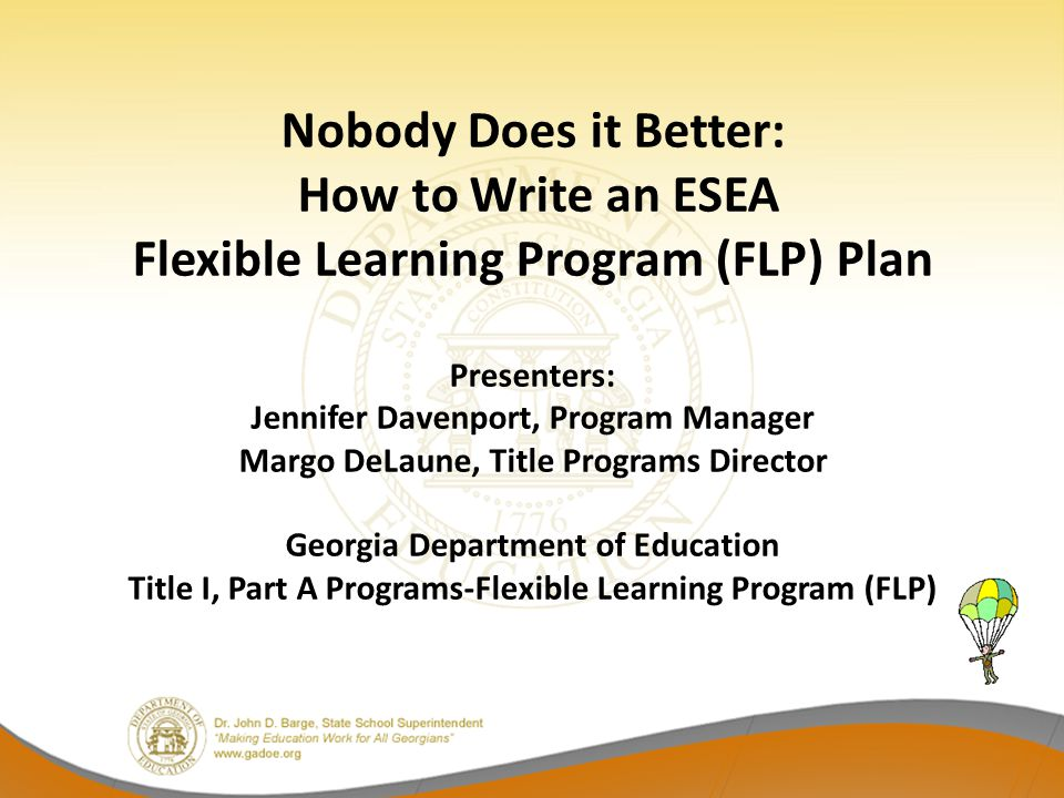 Nobody Does it Better: How to Write an ESEA Flexible Learning Program (FLP) Plan Presenters: Jennifer Davenport, Program Manager Margo DeLaune, Title Programs Director Georgia Department of Education Title I, Part A Programs-Flexible Learning Program (FLP)