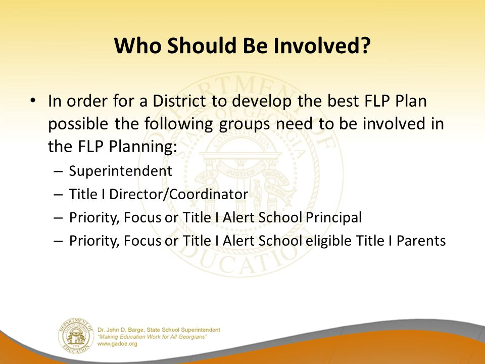 Who Should Be Involved In order for a District to develop the best FLP Plan possible the following groups need to be involved in the FLP Planning: