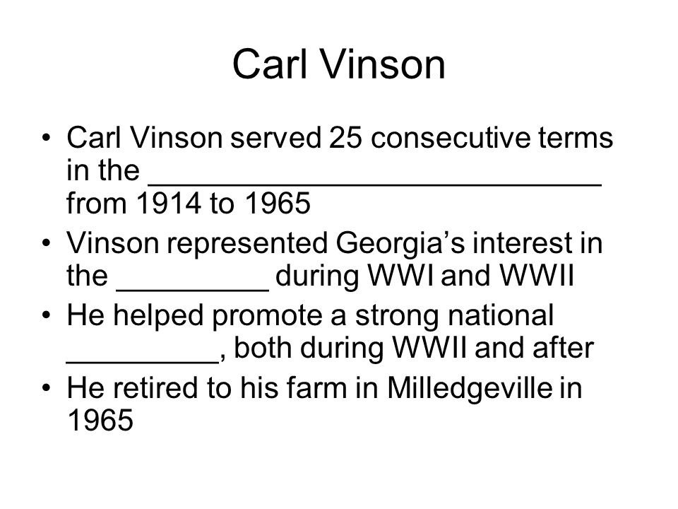 Carl Vinson Carl Vinson served 25 consecutive terms in the ___________________________ from 1914 to 1965.