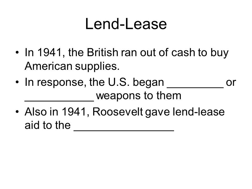 Lend-Lease In 1941, the British ran out of cash to buy American supplies. In response, the U.S. began _________ or ___________ weapons to them.